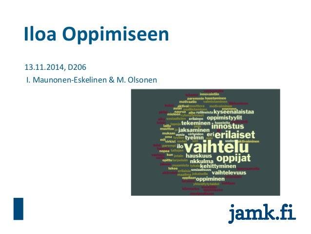 Iloa Oppimiseen  13.11.2014, D206  I. Maunonen-Eskelinen & M. Olsonen