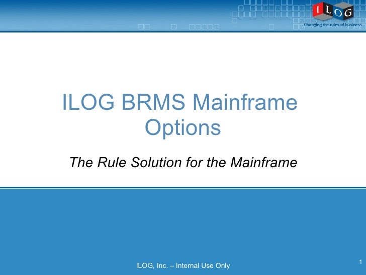 ILOG BRMS Mainframe  Options ILOG, Inc. – Internal Use Only The Rule Solution for the Mainframe