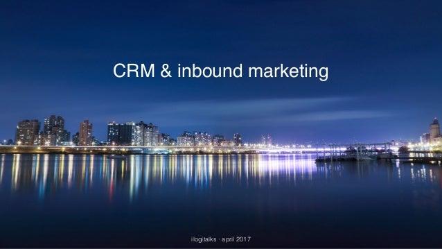 CRM & inbound marketing ilogitalks · april 2017