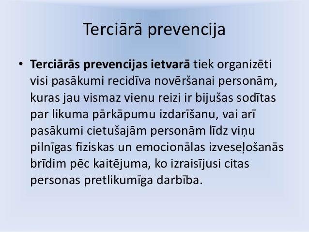 Terciārā prevencija • Terciārās prevencijas ietvarā tiek organizēti visi pasākumi recidīva novēršanai personām, kuras jau ...