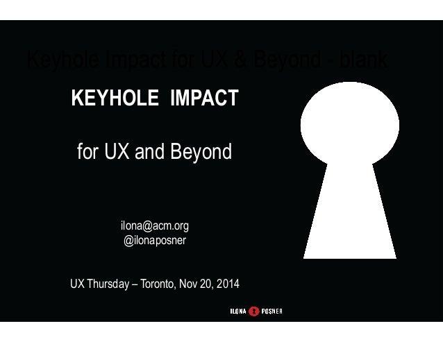 Keyhole Impact for UX & Beyond - blank  KEYHOLE IMPACT  for UX and Beyond  ilona@acm.org  @ilonaposner  UX Thursday – Toro...