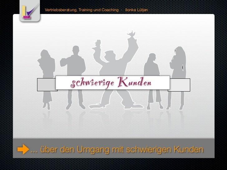 Vertriebsberatung, Training und Coaching · Ilonka Lütjen                 schwierige Kunden... über den Umgang mit schwieri...