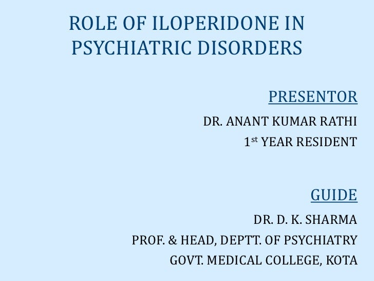 ROLE OF ILOPERIDONE INPSYCHIATRIC DISORDERS                         PRESENTOR               DR. ANANT KUMAR RATHI         ...