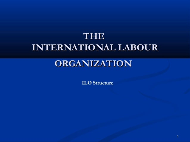 THE INTERNATIONAL LABOUR ORGANIZATION ILO Structure  1