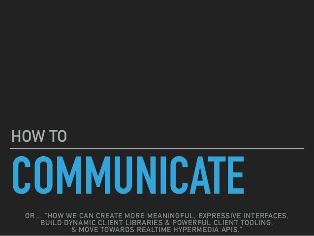 """COMMUNICATE HOW TO OR… """"HOW WE CAN CREATE MORE MEANINGFUL, EXPRESSIVE INTERFACES, BUILD DYNAMIC CLIENT LIBRARIES & POWERFU..."""
