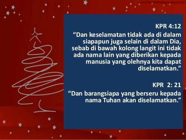 "KPR 4:12 ""Dan keselamatan tidak ada di dalam siapapun juga selain di dalam Dia, sebab di bawah kolong langit ini tidak ada..."