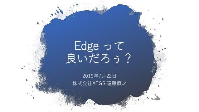 Edge って 良いだろぅ? 2019年7月22日 株式会社ATGS 遠藤直之