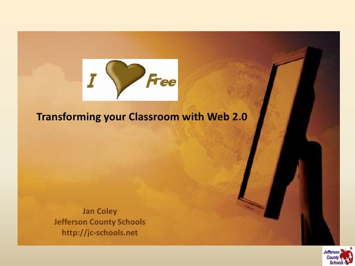 Transforming your Classroom with Web 2.0                Jan Coley    Jefferson County Schools      http://jc-schools.net