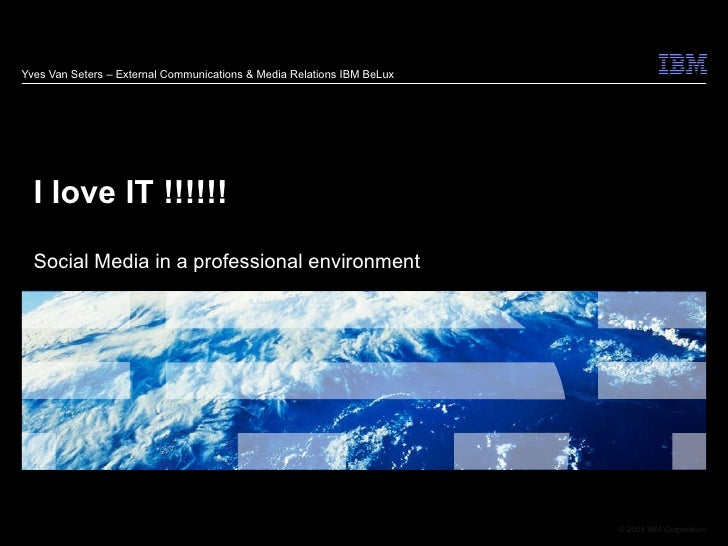 Yves Van Seters – External Communications & Media Relations IBM BeLux I love IT !!!!!! Social Media in a professional envi...