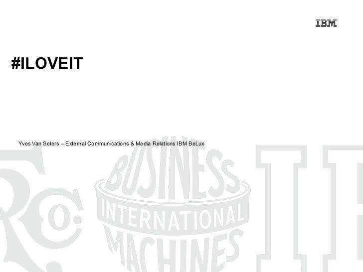 Yves Van Seters – External Communications & Media Relations IBM BeLux #ILOVEIT