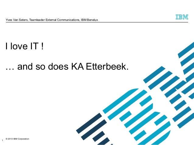Yves Van Seters, Teamleader External Communications, IBM Benelux  I love IT ! … and so does KA Etterbeek.  1  © 2013 IBM C...