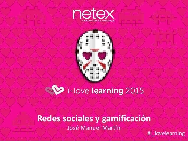 Redes sociales y gamificación José Manuel Martín #i_lovelearning