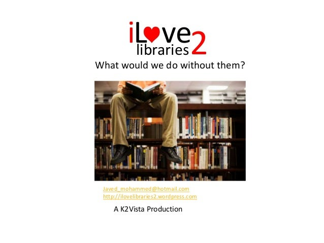 What would we do without them? 2iL velibraries Javed_mohammed@hotmail.com http://ilovelibraries2.wordpress.com A K2Vista P...