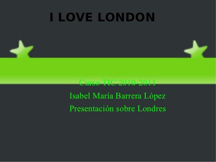 I LOVE LONDON <ul>Curso TIC 2010-2011 Isabel María Barrera López Presentación sobre  Londres </ul>