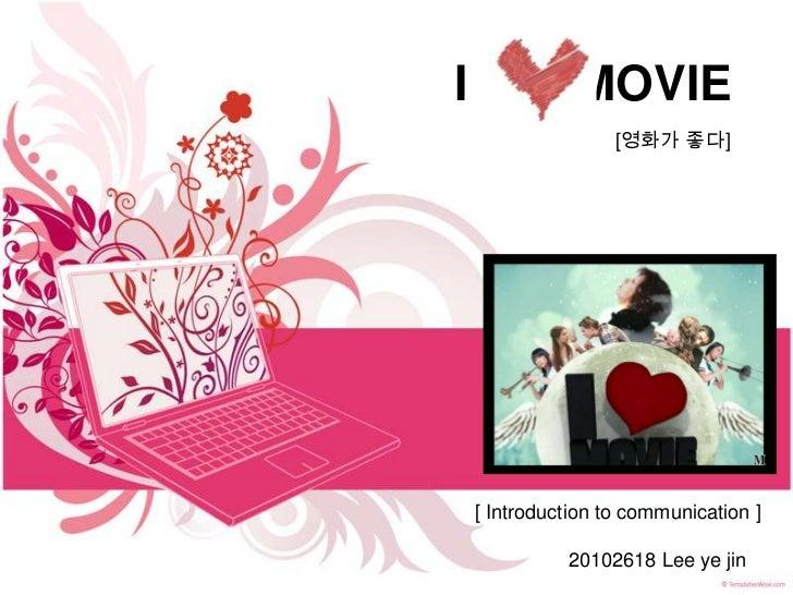 I              MOVIE                    [영화가 좋다]    [ Introduction to communication ]              20102618 Lee ye jin