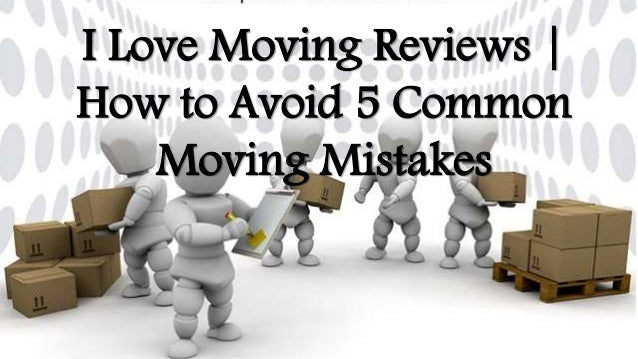 I Love Moving Reviews   How to Avoid 5 Common Moving Mistakes