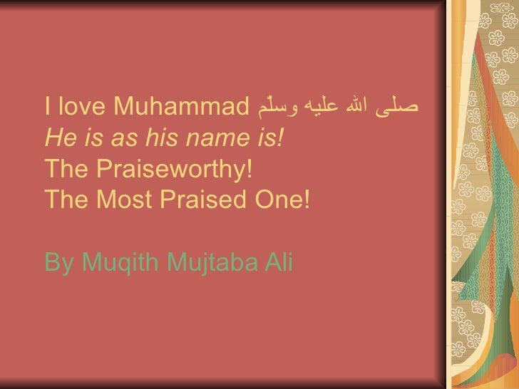 I love Muhammad  صلى الله عليه وسلّم He is as his name is!  The Praiseworthy!  The Most Praised One! By Muqith Mujtaba Ali