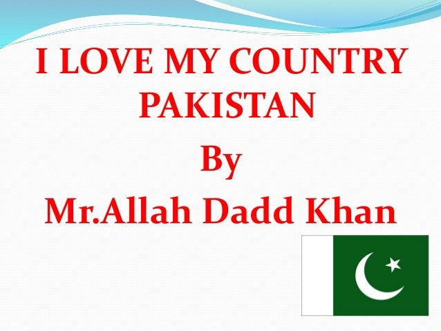 i love my country pakistan Love is a great passion it is natural that man loves his native country the same case in with me i love pakistan because it is my dear homeland.