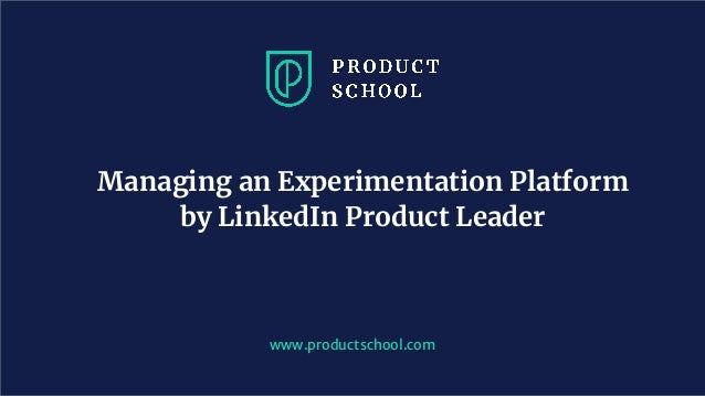 www.productschool.com Managing an Experimentation Platform by LinkedIn Product Leader