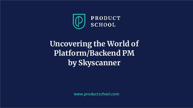 www.productschool.com Uncovering the World of Platform/Backend PM by Skyscanner