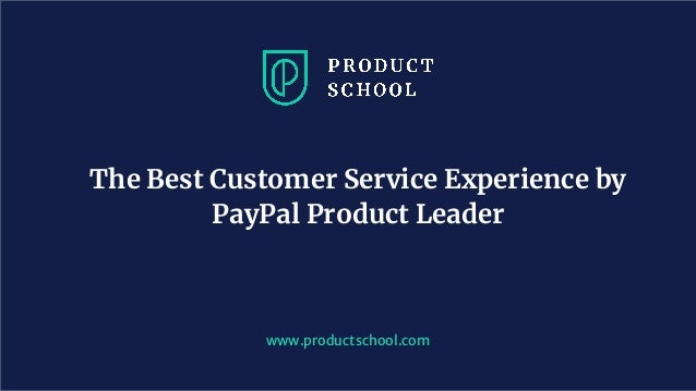 www.productschool.com The Best Customer Service Experience by PayPal Product Leader