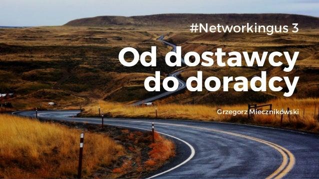 Od dostawcy do doradcy #Networkingus 3 Grzegorz Miecznikowski