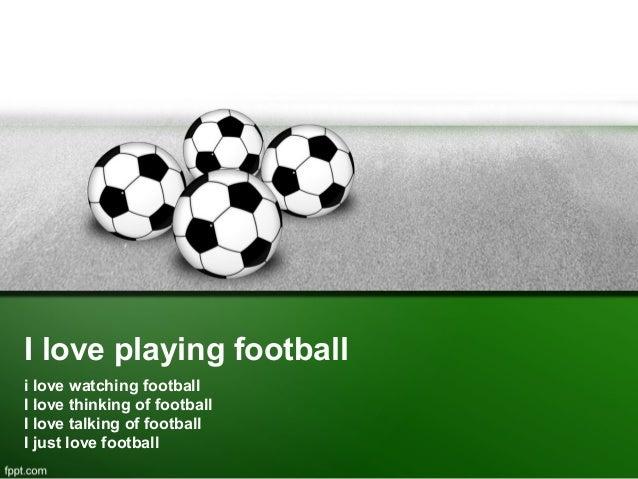 I love playing football i love watching football I love thinking of football I love talking of football I just love footba...