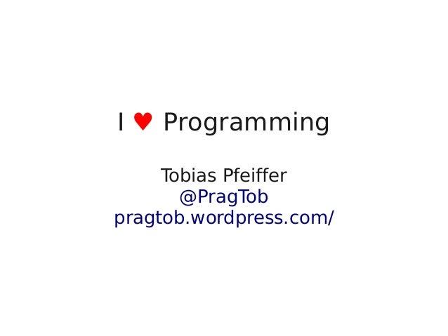 I ♥ Programming         Tobias Pfeiffer           @PragTob    pragtob.wordpress.com/