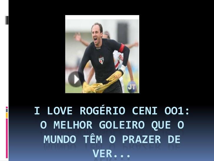 I LOVE ROGÉRIO CENI OO1:O MELHOR GOLEIRO QUE O MUNDO TÊm O PRAZER DE VER...<br />