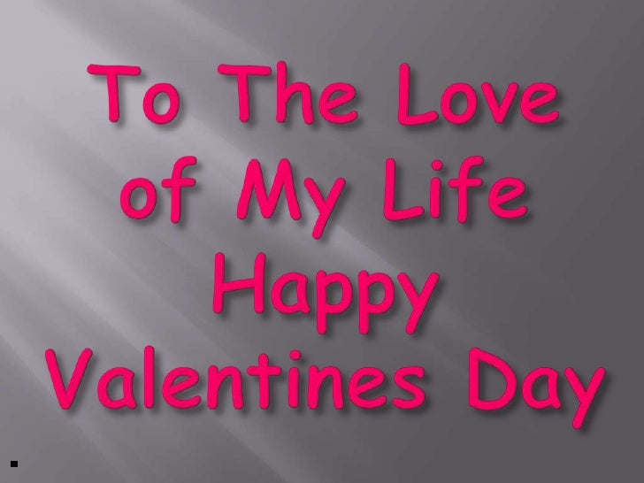 To The Love of My Life Happy Valentines Day<br />