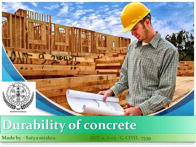 Durability of concrete Made by – Satya mishra. MIT 11-A-03 –G-CIVIL -7339