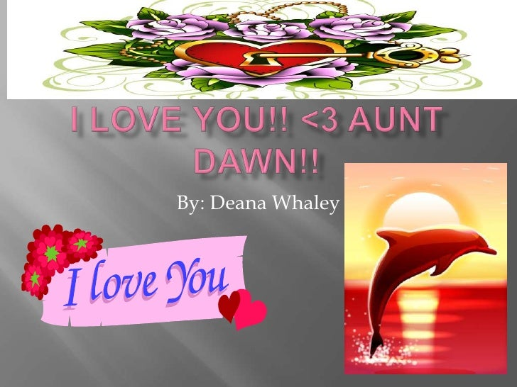 I LOVE YOU!! <3 AUNT DAWN!!<br />By: Deana Whaley<br />