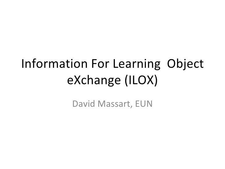 Information For Learning  Object eXchange (ILOX) David Massart, EUN