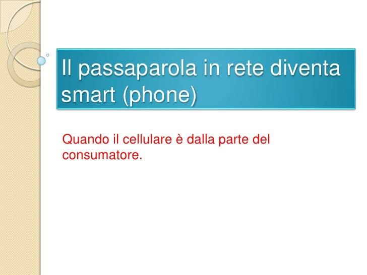 Il passaparola in retediventa smart (phone)<br />Quandoilcellulareè dalla parte del consumatore.<br />