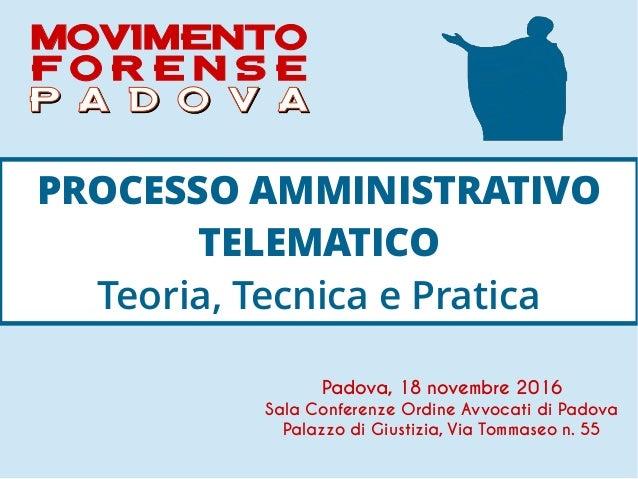 PROCESSO AMMINISTRATIVO TELEMATICO Teoria, Tecnica e Pratica Padova, 18 novembre 2016 Sala Conferenze Ordine Avvocati di P...
