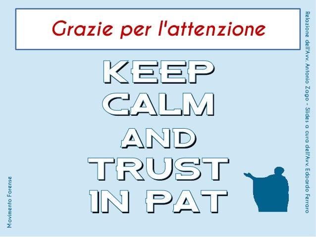 Grazie per l'attenzione KEEPKEEP CALMCALM andand TRUSTTRUST IN PATIN PAT MovimentoForense Relazionedell'Avv.AntonioZago-Sl...
