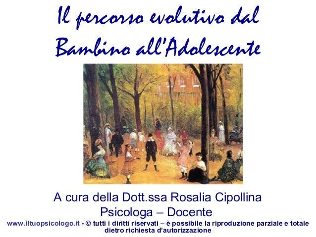 Il percorso evolutivo dal Bambino all'Adolescente  A cura della Dott.ssa Rosalia Cipollina Psicologa – Docente www.iltuops...