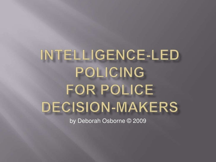 intelligence led policing Intelligence-led policing is defined as the application of criminal intelligence analysis as a rigorous decision making tool to facilitate crime reduction and prevention through effective policing strategies three structures (criminal environment, intelligence and the decision maker) and three processes (interpret, influence and impact) are.