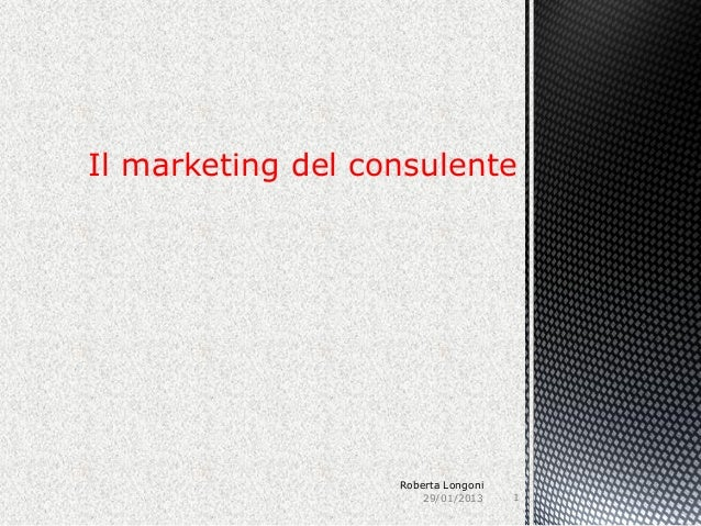 Il marketing del consulente                   Roberta Longoni                       29/01/2013    1
