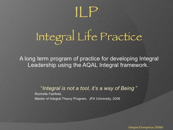 ILP   Integral Life Practice A long term program of practice for developing Integral Leadership using the AQAL Integral fr...