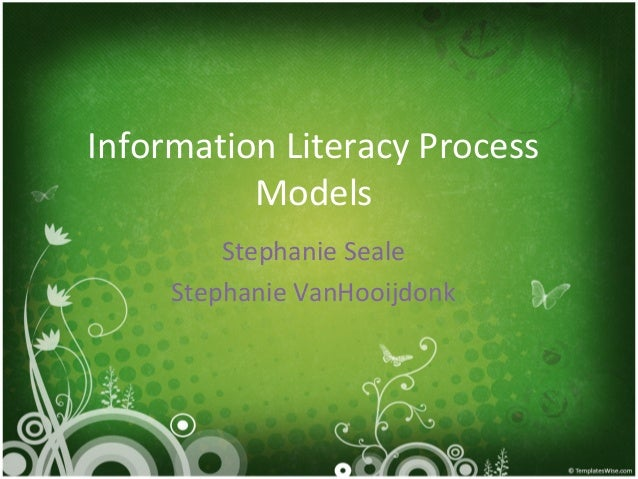 Information Literacy Process          Models         Stephanie Seale     Stephanie VanHooijdonk