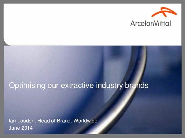 Optimising our extractive industry brands Ian Louden, Head of Brand, Worldwide June 2014
