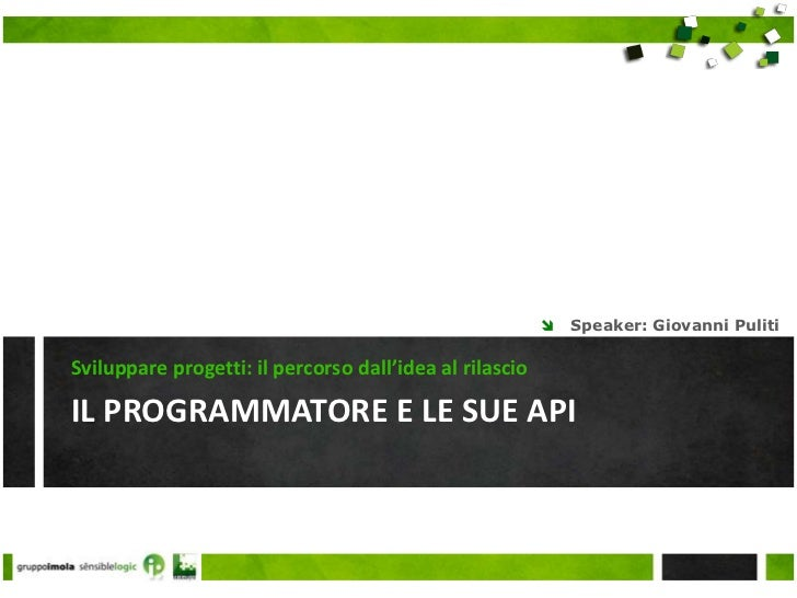 Il programmatore e le sue api<br />Sviluppare progetti: il percorso dall'idea al rilascio<br />Speaker: Giovanni Puliti<br />