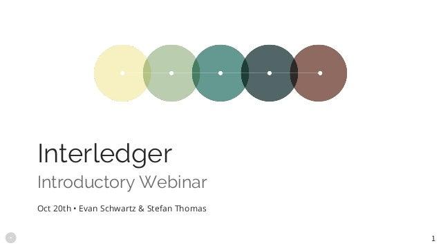 Introductory Webinar Interledger Oct 20th • Evan Schwartz & Stefan Thomas 1