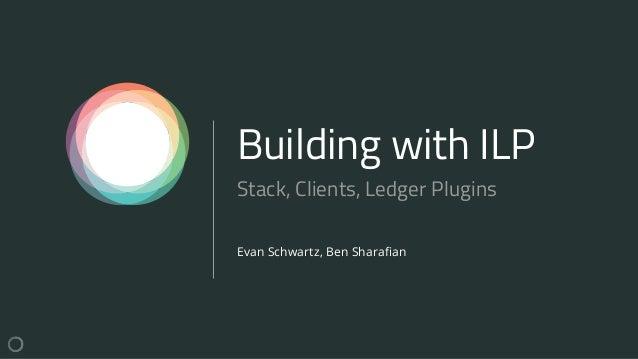 Building with ILP Evan Schwartz, Ben Sharafian Stack, Clients, Ledger Plugins