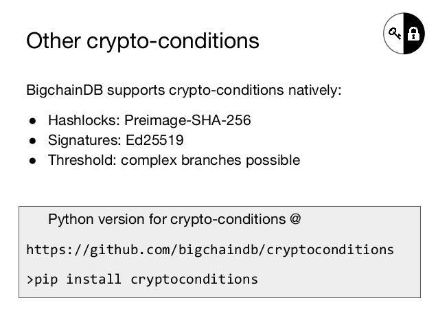 Other crypto-conditions BigchainDB supports crypto-conditions natively: ● Hashlocks: Preimage-SHA-256 ● Signatures: Ed2551...