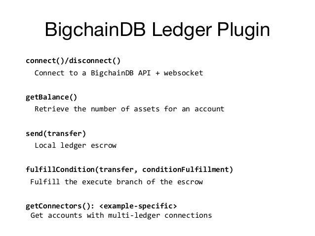BigchainDB Ledger Plugin connect()/disconnect() Connect to a BigchainDB API + websocket getBalance() Retrieve the number o...