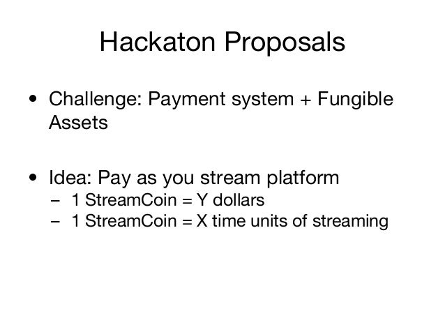 Hackaton Proposals • Challenge: Payment system + Fungible Assets • Idea: Pay as you stream platform – 1 StreamCoin = Y dol...