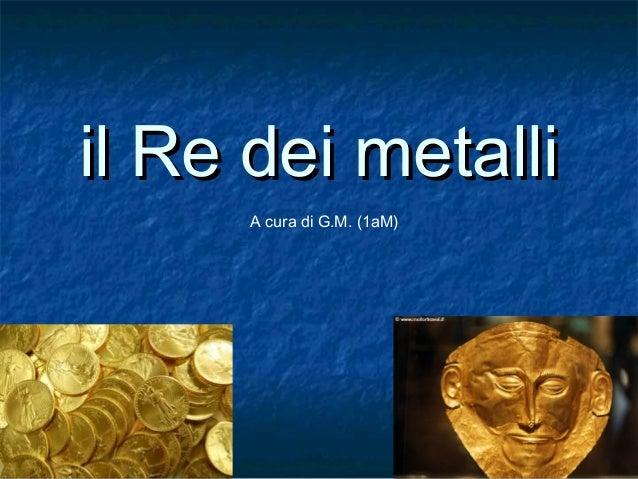 il Re dei metalliil Re dei metalliA cura di G.M. (1aM)