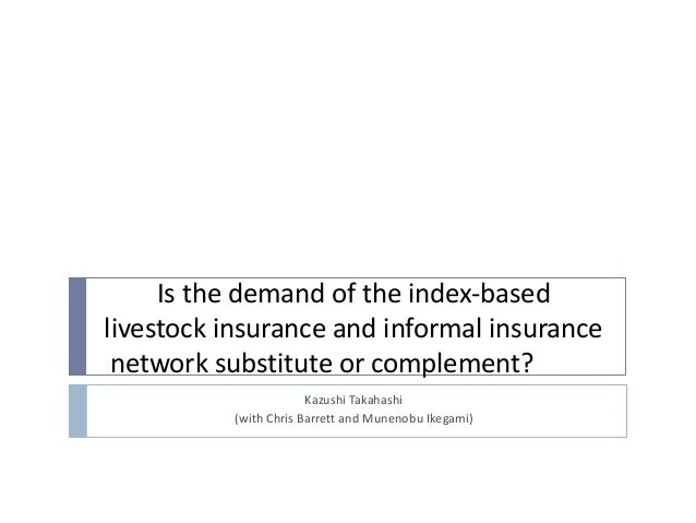 Is the demand of the index-based livestock insurance and informal insurance network substitute or complement? Kazushi Taka...